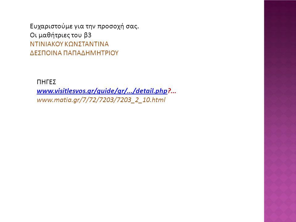Ευχαριστούμε για την προσοχή σας. Οι μαθήτριες του β3 ΝΤΙΝΙΑΚΟΥ ΚΩΝΣΤΑΝΤΙΝΑ ΔΕΣΠΟΙΝΑ ΠΑΠΑΔΗΜΗΤΡΙΟΥ ΠΗΓΕΣ www.visitlesvos.gr/guide/gr/.../detail.phpwww