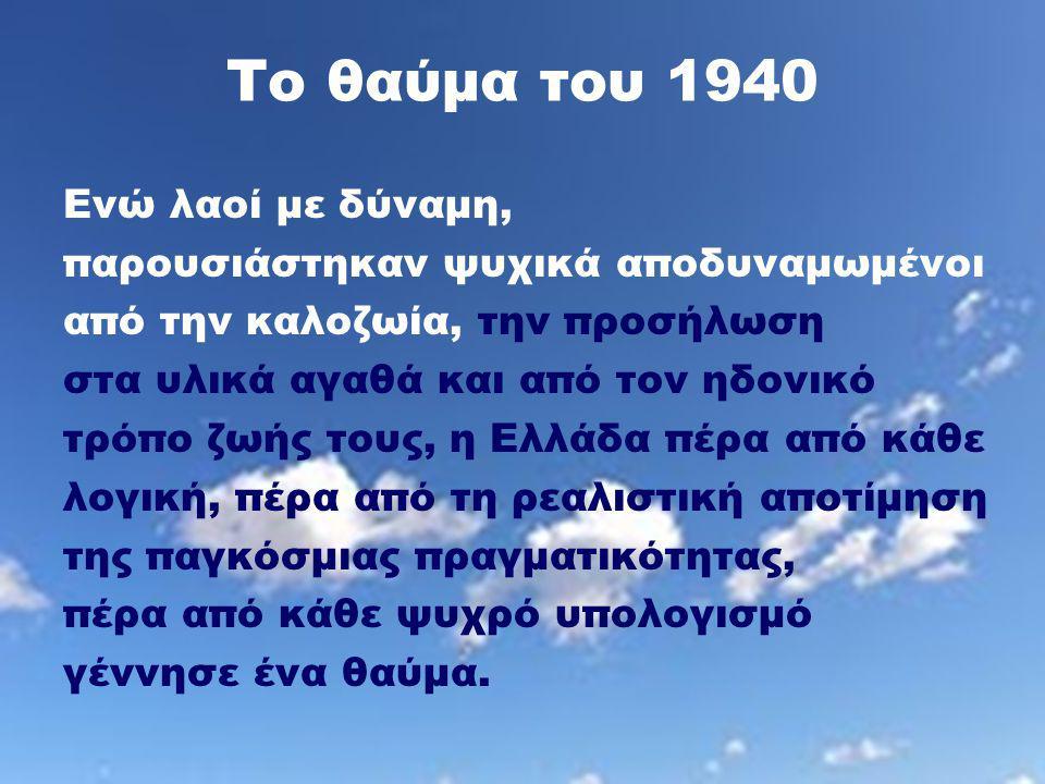 Το θαύμα του 1940 Ενώ λαοί με δύναμη, παρουσιάστηκαν ψυχικά αποδυναμωμένοι από την καλοζωία, την προσήλωση στα υλικά αγαθά και από τον ηδονικό τρόπο ζωής τους, η Ελλάδα πέρα από κάθε λογική, πέρα από τη ρεαλιστική αποτίμηση της παγκόσμιας πραγματικότητας, πέρα από κάθε ψυχρό υπολογισμό γέννησε ένα θαύμα.