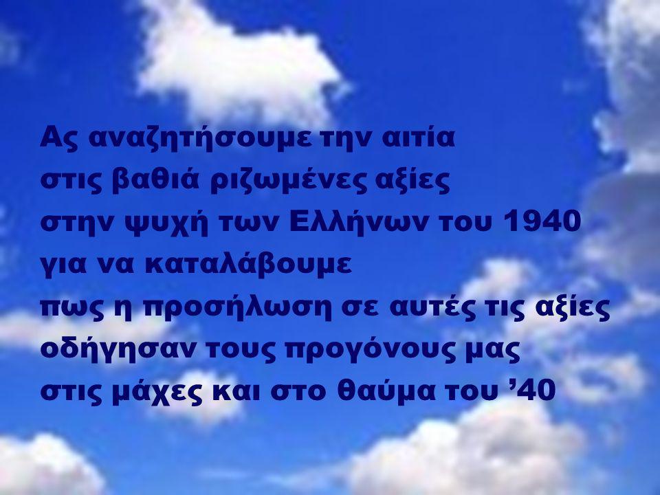 Ας αναζητήσουμε την αιτία στις βαθιά ριζωμένες αξίες στην ψυχή των Ελλήνων του 1940 για να καταλάβουμε πως η προσήλωση σε αυτές τις αξίες οδήγησαν τους προγόνους μας στις μάχες και στο θαύμα του '40