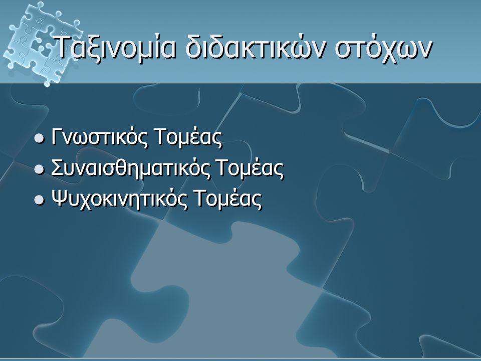 Ταξινομία διδακτικών στόχων Γνωστικός Τομέας Συναισθηματικός Τομέας Ψυχοκινητικός Τομέας Γνωστικός Τομέας Συναισθηματικός Τομέας Ψυχοκινητικός Τομέας