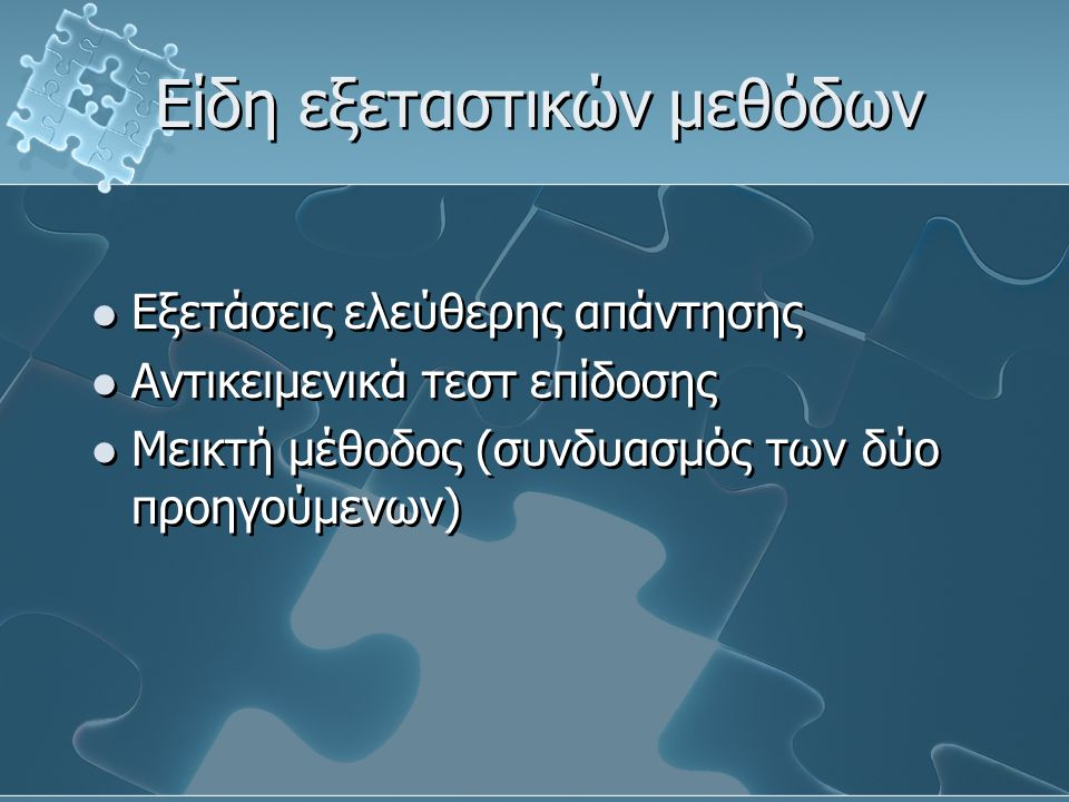 Είδη εξεταστικών μεθόδων Εξετάσεις ελεύθερης απάντησης Αντικειμενικά τεστ επίδοσης Μεικτή μέθοδος (συνδυασμός των δύο προηγούμενων) Εξετάσεις ελεύθερης απάντησης Αντικειμενικά τεστ επίδοσης Μεικτή μέθοδος (συνδυασμός των δύο προηγούμενων)