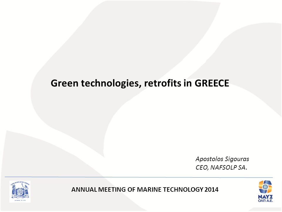 Green technologies, retrofits in GREECE Apostolos Sigouras CEO, NAFSOLP SA. ANNUAL MEETING OF MARINE TECHNOLOGY 2014