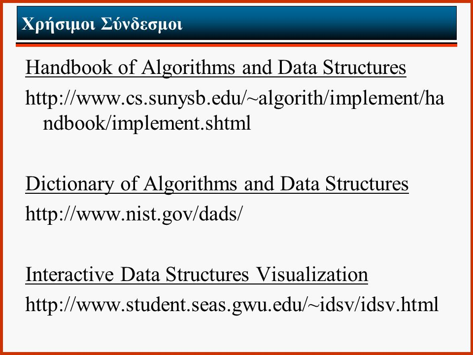Χρήσιμοι Σύνδεσμοι Handbook of Algorithms and Data Structures http://www.cs.sunysb.edu/~algorith/implement/ha ndbook/implement.shtml Dictionary of Alg