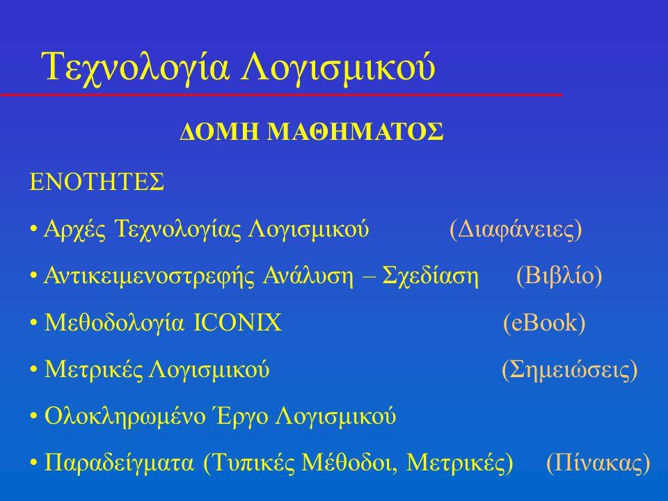 Τεχνολογία Λογισμικού ΔΟΜΗ ΜΑΘΗΜΑΤΟΣ ENOTHTEΣ Αρχές Τεχνολογίας Λογισμικού (Διαφάνειες) Αντικειμενοστρεφής Ανάλυση – Σχεδίαση (Βιβλίο) Μεθοδολογία ICONIX (eBook) Μετρικές Λογισμικού (Σημειώσεις) Ολοκληρωμένο Έργο Λογισμικού Παραδείγματα (Τυπικές Μέθοδοι, Μετρικές) (Πίνακας)