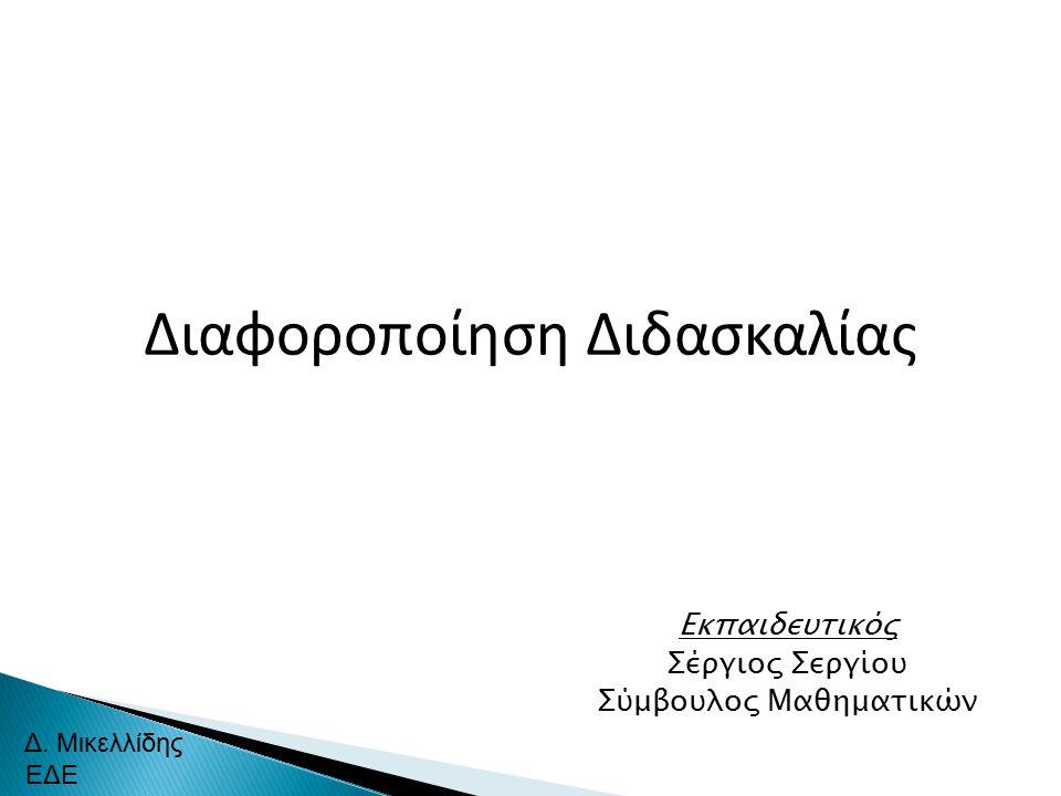 Διαφοροποίηση Διδασκαλίας Δ. Μικελλίδης ΕΔΕ Εκπαιδευτικός Σέργιος Σεργίου Σύμβουλος Μαθηματικών