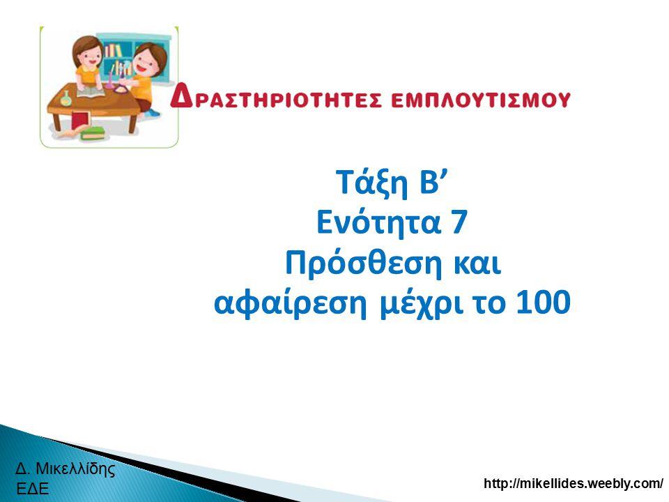 Τάξη Β' Ενότητα 7 Πρόσθεση και αφαίρεση μέχρι το 100 Δ. Μικελλίδης ΕΔΕ http://mikellides.weebly.com/