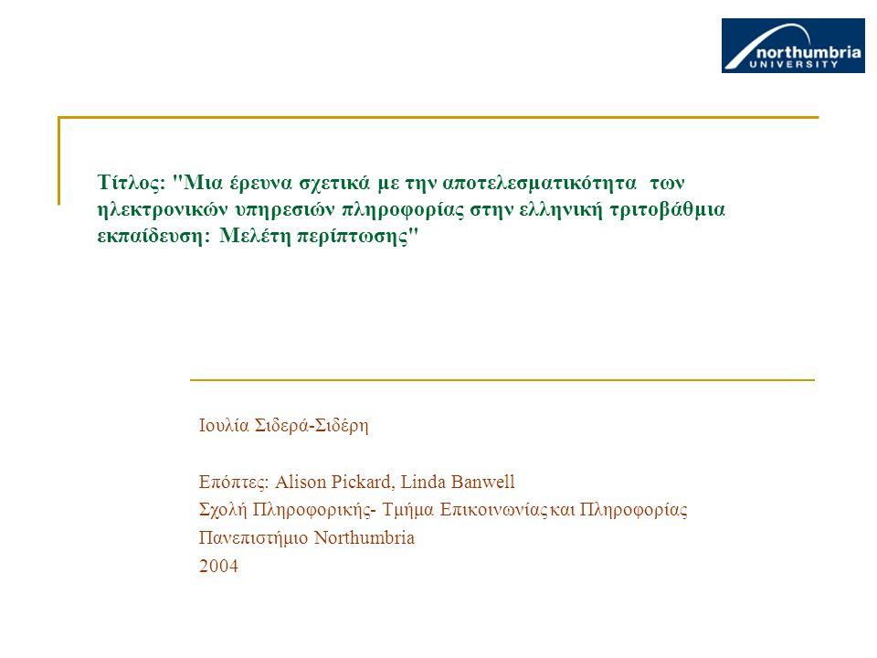 Τίτλος: Μια έρευνα σχετικά με την αποτελεσματικότητα των ηλεκτρονικών υπηρεσιών πληροφορίας στην ελληνική τριτοβάθμια εκπαίδευση: Μελέτη περίπτωσης Ιουλία Σιδερά-Σιδέρη Επόπτες: Alison Pickard, Linda Banwell Σχολή Πληροφορικής- Τμήμα Επικοινωνίας και Πληροφορίας Πανεπιστήμιο Northumbria 2004