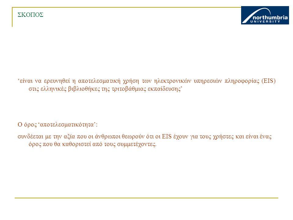 ΣΚΟΠΟΣ 'είναι να ερευνηθεί η αποτελεσματική χρήση των ηλεκτρονικών υπηρεσιών πληροφορίας (EIS) στις ελληνικές βιβλιοθήκες της τριτοβάθμιας εκπαίδευσης' Ο όρος 'αποτελεσματικότητα': συνδέεται με την αξία που οι άνθρωποι θεωρούν ότι οι EIS έχουν για τους χρήστες και είναι ένας όρος που θα καθοριστεί από τους συμμετέχοντες.