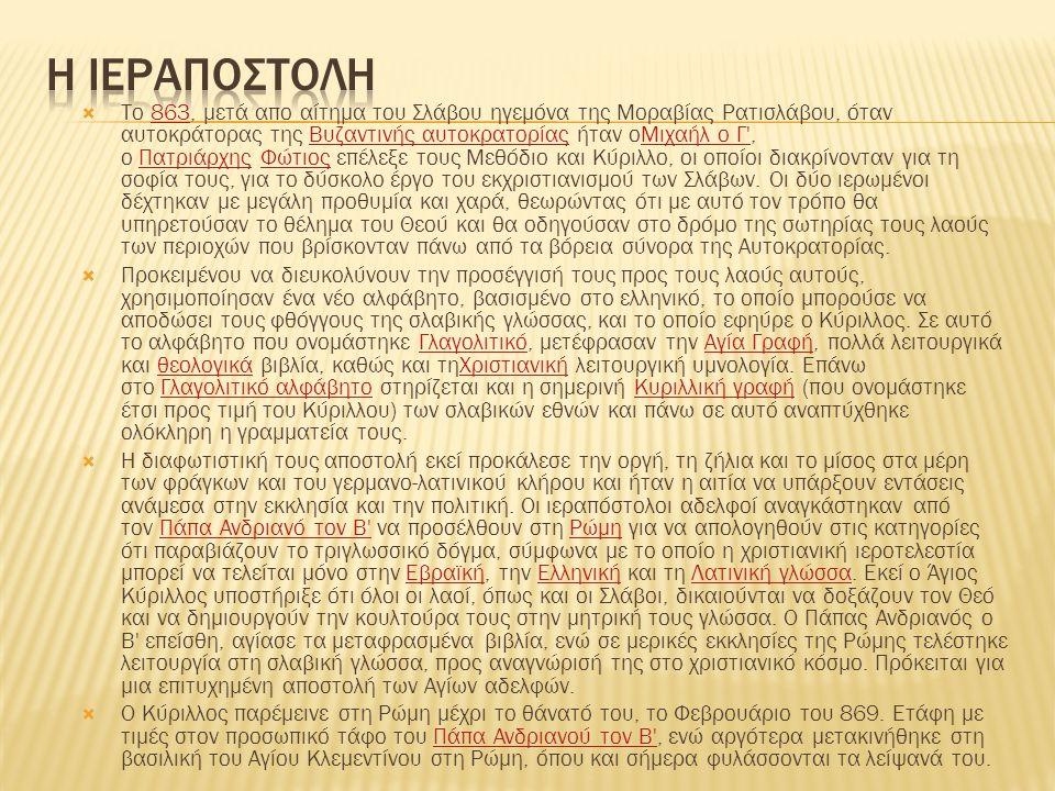  Το 863, μετά απo αίτημα του Σλάβου ηγεμόνα της Μοραβίας Ρατισλάβου, όταν αυτοκράτορας της Βυζαντινής αυτοκρατορίας ήταν οΜιχαήλ ο Γ , ο Πατριάρχης Φώτιος επέλεξε τους Μεθόδιο και Κύριλλο, οι οποίοι διακρίνονταν για τη σοφία τους, για το δύσκολο έργο του εκχριστιανισμού των Σλάβων.
