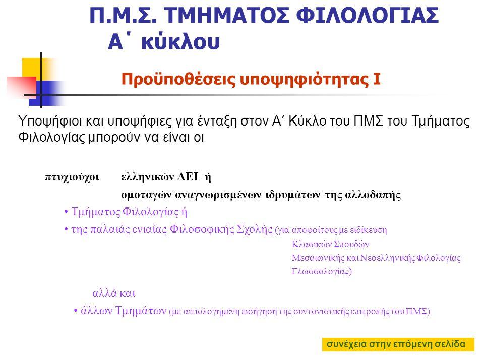 πτυχιούχοι ελληνικών ΑΕΙ ή ομοταγών αναγνωρισμένων ιδρυμάτων της αλλοδαπής Τμήματος Φιλολογίας ή της παλαιάς ενιαίας Φιλοσοφικής Σχολής (για αποφοίτους με ειδίκευση Κλασικών Σπουδών Μεσαιωνικής και Νεοελληνικής Φιλολογίας Γλωσσολογίας) αλλά και άλλων Τμημάτων (με αιτιολογημένη εισήγηση της συντονιστικής επιτροπής του ΠΜΣ) Προϋποθέσεις υποψηφιότητας I Π.Μ.Σ.