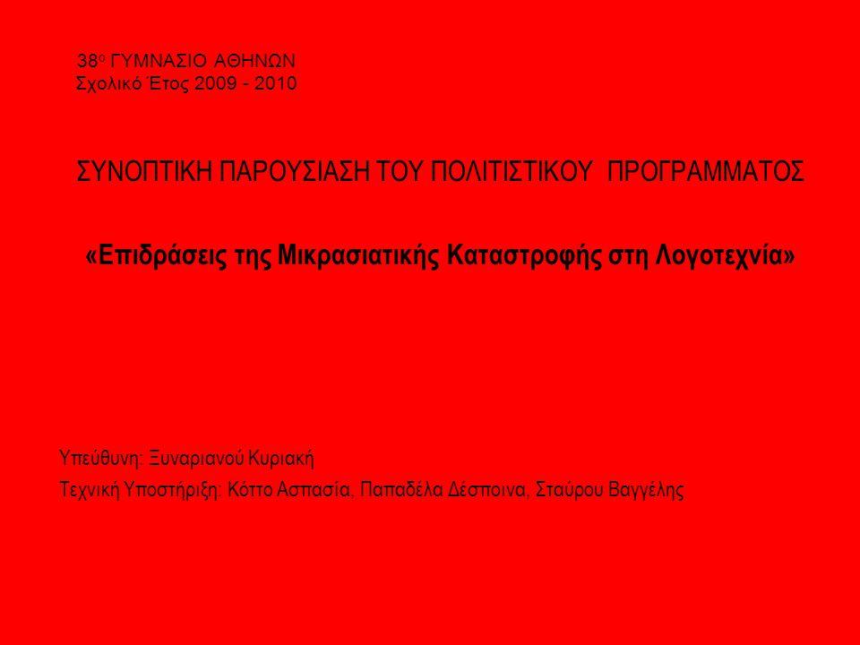 38 ο ΓΥΜΝΑΣΙΟ ΑΘΗΝΩΝ Σχολικό Έτος 2009 - 2010 ΣΥΝΟΠΤΙΚΗ ΠΑΡΟΥΣΙΑΣΗ ΤΟΥ ΠΟΛΙΤΙΣΤΙΚΟΥ ΠΡΟΓΡΑΜΜΑΤΟΣ «Επιδράσεις της Μικρασιατικής Καταστροφής στη Λογοτεχνία» Υπεύθυνη: Ξυναριανού Κυριακή Τεχνική Υποστήριξη: Κόττο Ασπασία, Παπαδέλα Δέσποινα, Σταύρου Βαγγέλης