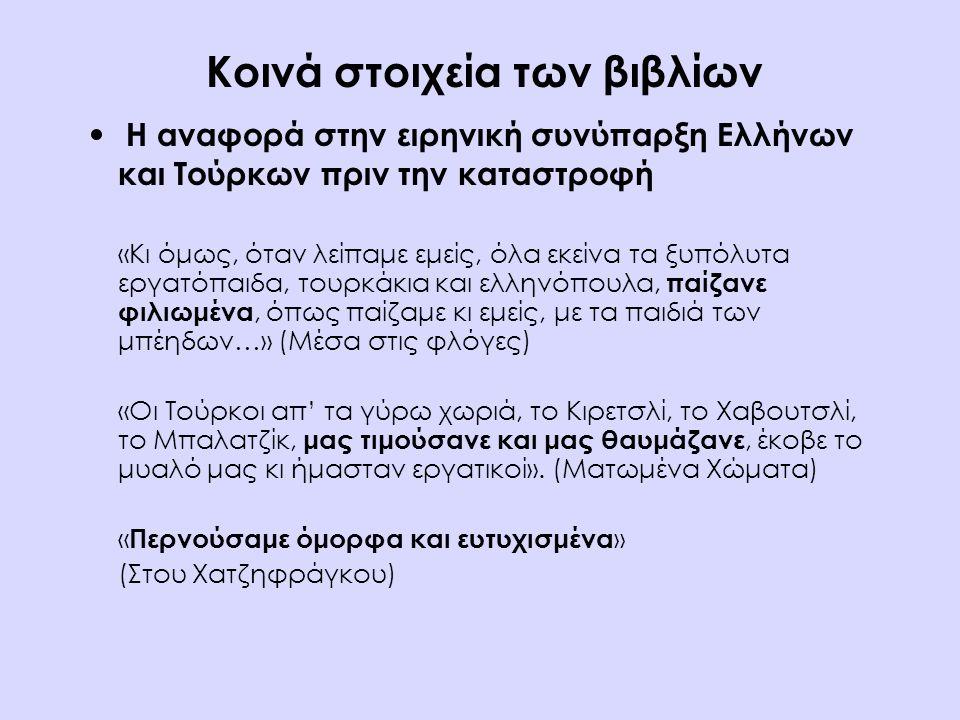 Κοινά στοιχεία των βιβλίων Η αναφορά στην ειρηνική συνύπαρξη Ελλήνων και Τούρκων πριν την καταστροφή «Κι όμως, όταν λείπαμε εμείς, όλα εκείνα τα ξυπόλυτα εργατόπαιδα, τουρκάκια και ελληνόπουλα, παίζανε φιλιωμένα, όπως παίζαμε κι εμείς, με τα παιδιά των μπέηδων…» (Μέσα στις φλόγες) «Οι Τούρκοι απ' τα γύρω χωριά, το Κιρετσλί, το Χαβουτσλί, το Μπαλατζίκ, μας τιμούσανε και μας θαυμάζανε, έκοβε το μυαλό μας κι ήμασταν εργατικοί».