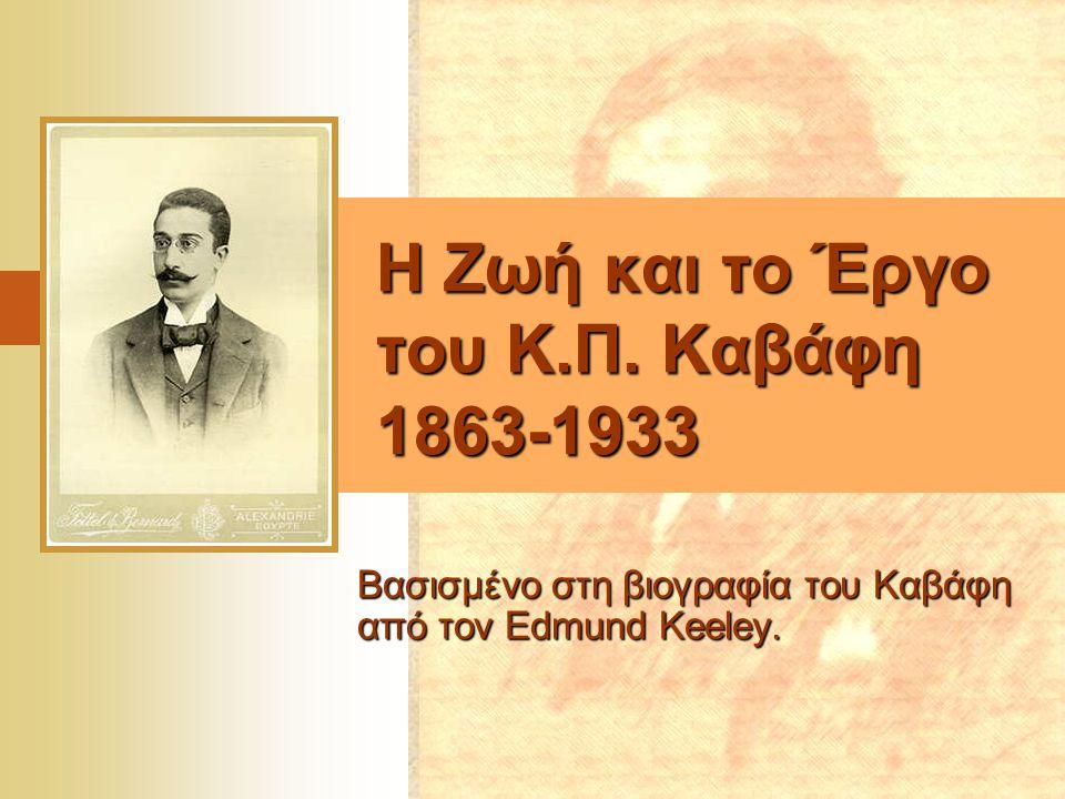 Η Ζωή και το Έργο του Κ.Π. Καβάφη 1863-1933 Βασισμένο στη βιογραφία του Καβάφη από τον Edmund Keeley.