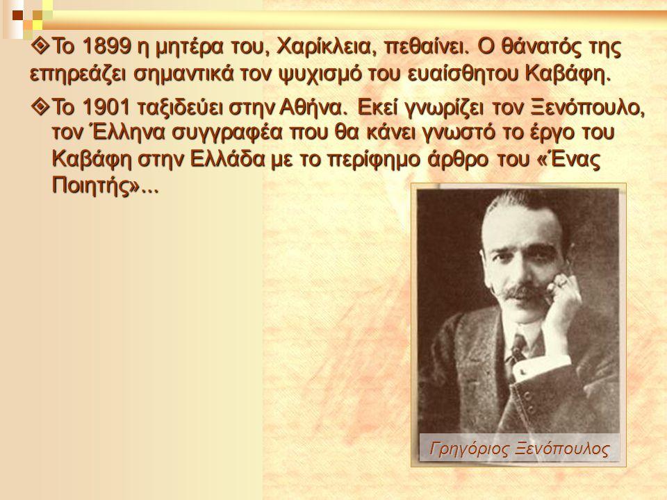  Το 1899 η μητέρα του, Χαρίκλεια, πεθαίνει. Ο θάνατός της επηρεάζει σημαντικά τον ψυχισμό του ευαίσθητου Καβάφη.  Το 1901 ταξιδεύει στην Αθήνα. Εκεί