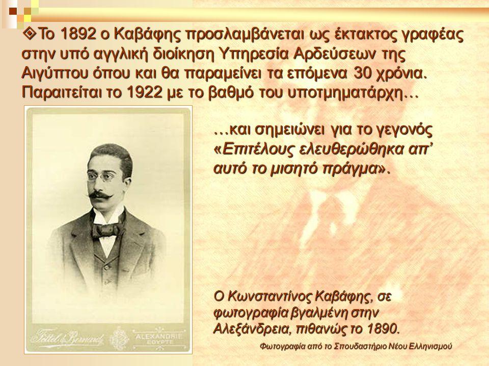  Το 1892 ο Καβάφης προσλαμβάνεται ως έκτακτος γραφέας στην υπό αγγλική διοίκηση Υπηρεσία Αρδεύσεων της Αιγύπτου όπου και θα παραμείνει τα επόμενα 30