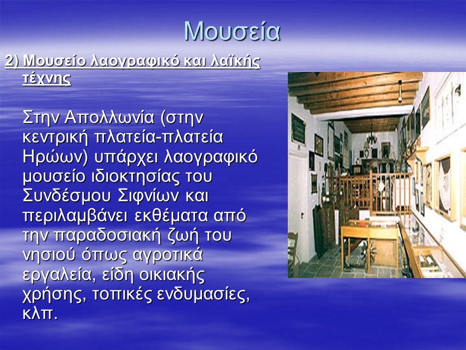 Μουσεία 2) Μουσείο λαογραφικό και λαϊκής τέχνης Στην Απολλωνία (στην κεντρική πλατεία-πλατεία Ηρώων) υπάρχει λαογραφικό μουσείο ιδιοκτησίας του Συνδέσμου Σιφνίων και περιλαμβάνει εκθέματα από την παραδοσιακή ζωή του νησιού όπως αγροτικά εργαλεία, είδη οικιακής χρήσης, τοπικές ενδυμασίες, κλπ.