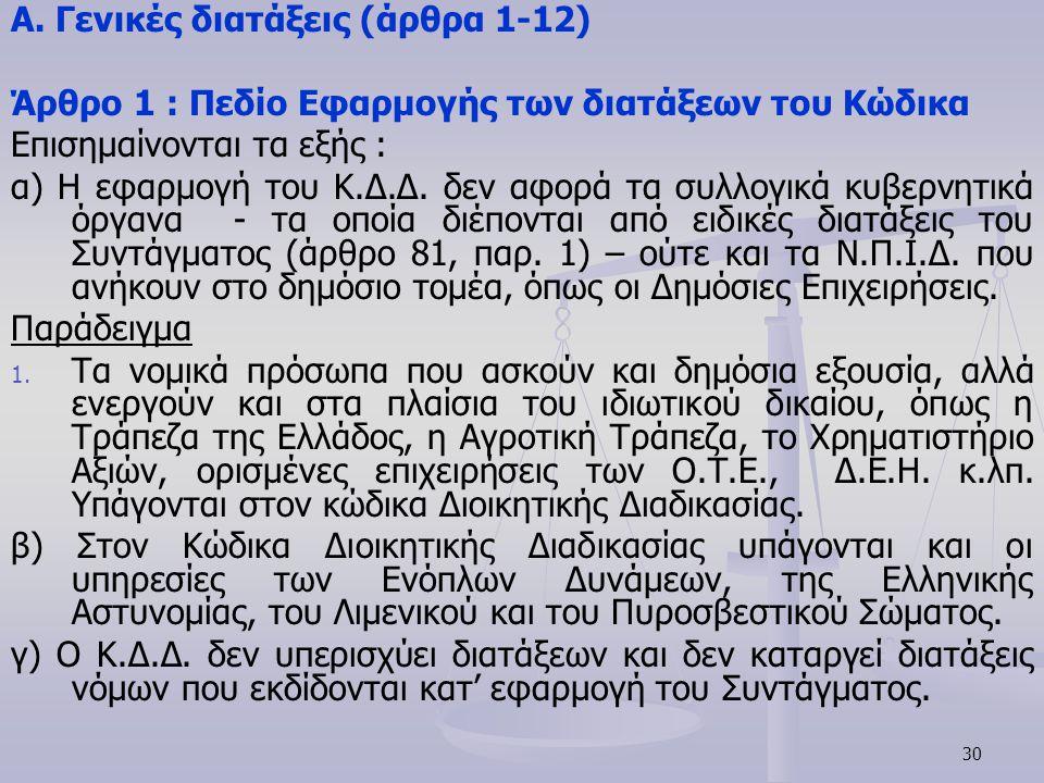 30 Α. Γενικές διατάξεις (άρθρα 1-12) Άρθρο 1 : Πεδίο Εφαρμογής των διατάξεων του Κώδικα Επισημαίνονται τα εξής : α) Η εφαρμογή του Κ.Δ.Δ. δεν αφορά τα
