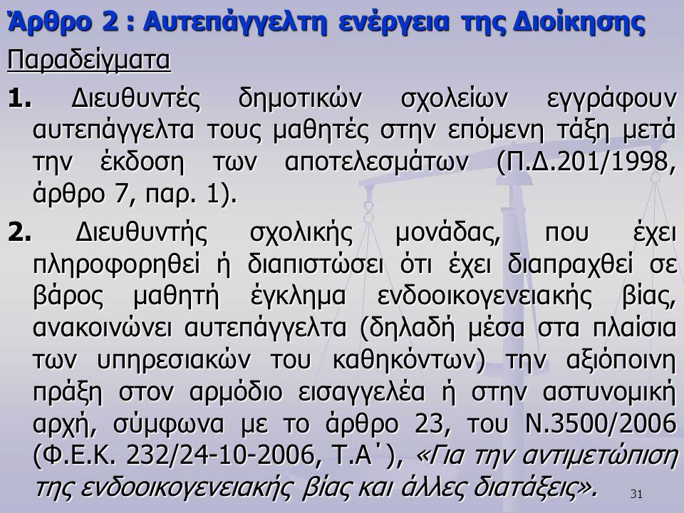 31 Άρθρο 2 : Αυτεπάγγελτη ενέργεια της Διοίκησης Παραδείγματα 1. Διευθυντές δημοτικών σχολείων εγγράφουν αυτεπάγγελτα τους μαθητές στην επόμενη τάξη μ
