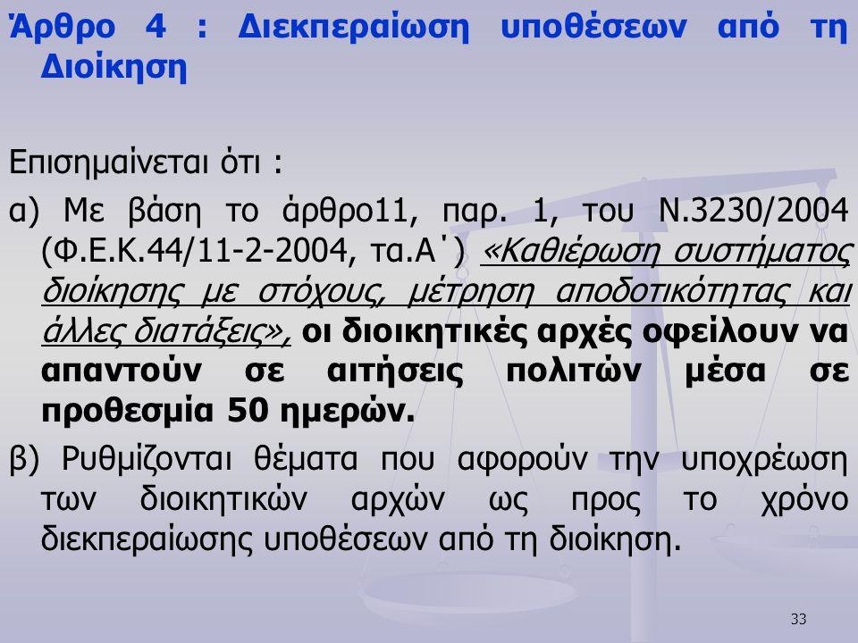 33 Άρθρο 4 : Διεκπεραίωση υποθέσεων από τη Διοίκηση Επισημαίνεται ότι : α) Με βάση το άρθρο11, παρ. 1, του Ν.3230/2004 (Φ.Ε.Κ.44/11-2-2004, τα.Α΄) «Κα
