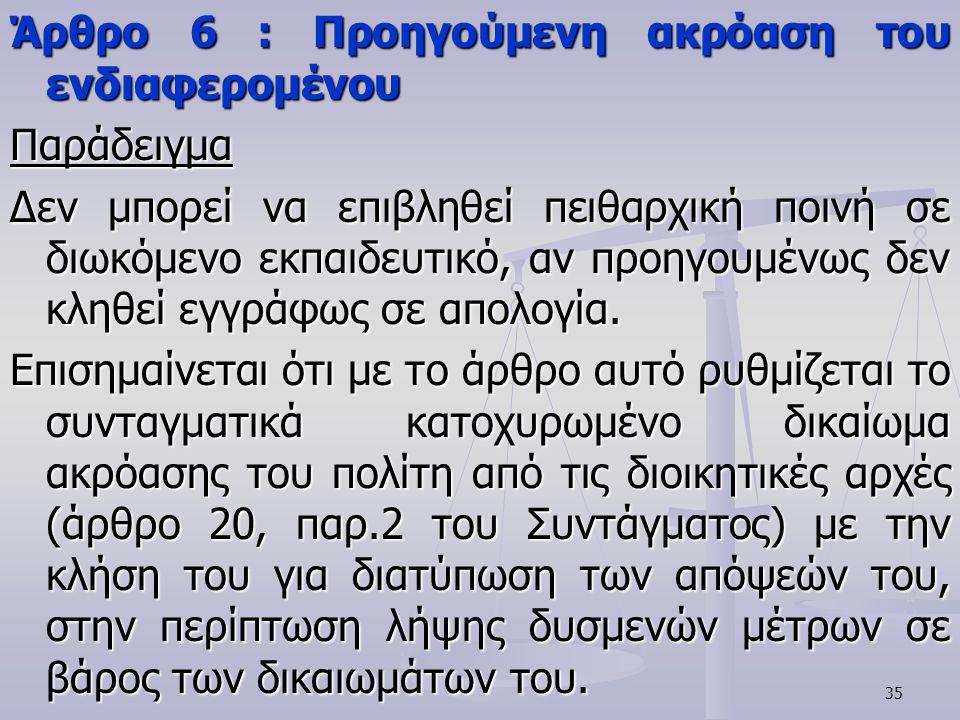 35 Άρθρο 6 : Προηγούμενη ακρόαση του ενδιαφερομένου Παράδειγμα Δεν μπορεί να επιβληθεί πειθαρχική ποινή σε διωκόμενο εκπαιδευτικό, αν προηγουμένως δεν