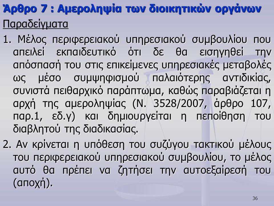 36 Άρθρο 7 : Αμεροληψία των διοικητικών οργάνων Παραδείγματα 1. Μέλος περιφερειακού υπηρεσιακού συμβουλίου που απειλεί εκπαιδευτικό ότι δε θα εισηγηθε
