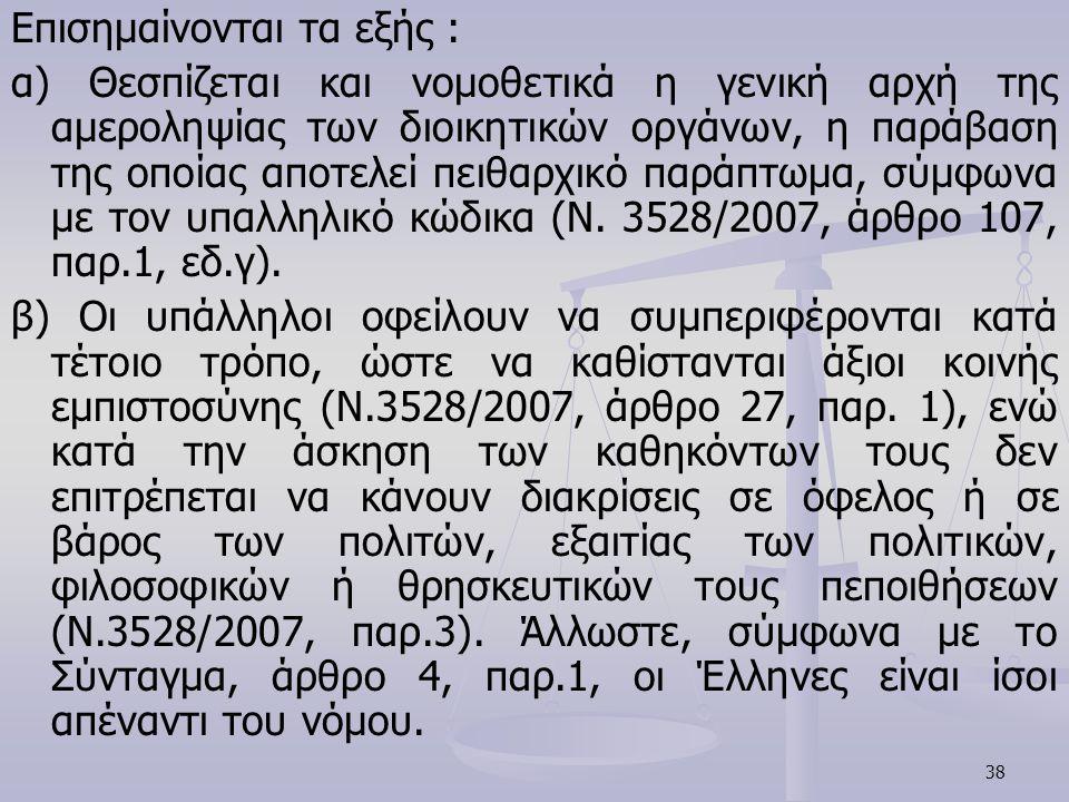 38 Επισημαίνονται τα εξής : α) Θεσπίζεται και νομοθετικά η γενική αρχή της αμεροληψίας των διοικητικών οργάνων, η παράβαση της οποίας αποτελεί πειθαρχ