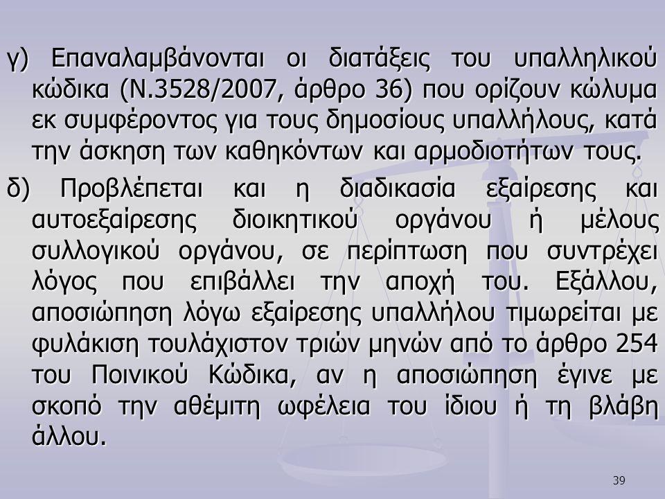 39 γ) Επαναλαμβάνονται οι διατάξεις του υπαλληλικού κώδικα (N.3528/2007, άρθρο 36) που ορίζουν κώλυμα εκ συμφέροντος για τους δημοσίους υπαλλήλους, κα