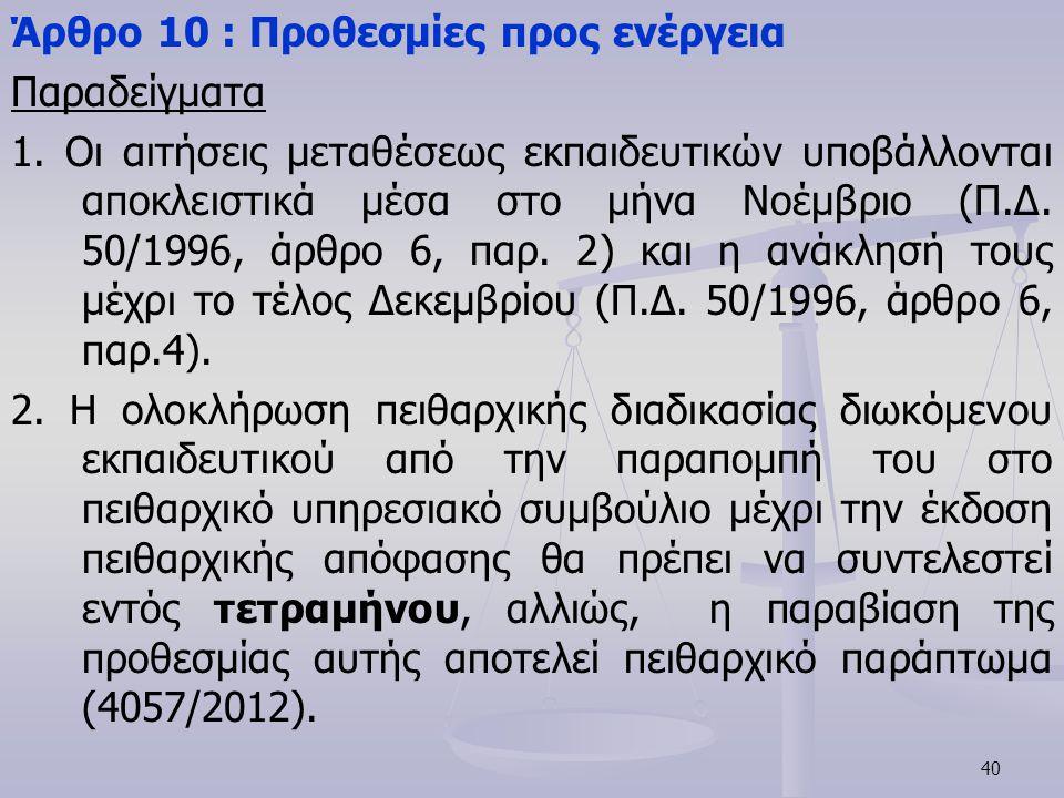40 Άρθρο 10 : Προθεσμίες προς ενέργεια Παραδείγματα 1. Οι αιτήσεις μεταθέσεως εκπαιδευτικών υποβάλλονται αποκλειστικά μέσα στο μήνα Νοέμβριο (Π.Δ. 50/