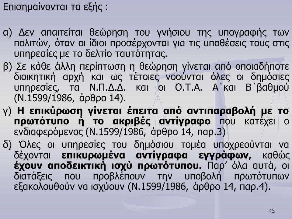 45 Επισημαίνονται τα εξής : α) Δεν απαιτείται θεώρηση του γνήσιου της υπογραφής των πολιτών, όταν οι ίδιοι προσέρχονται για τις υποθέσεις τους στις υπ