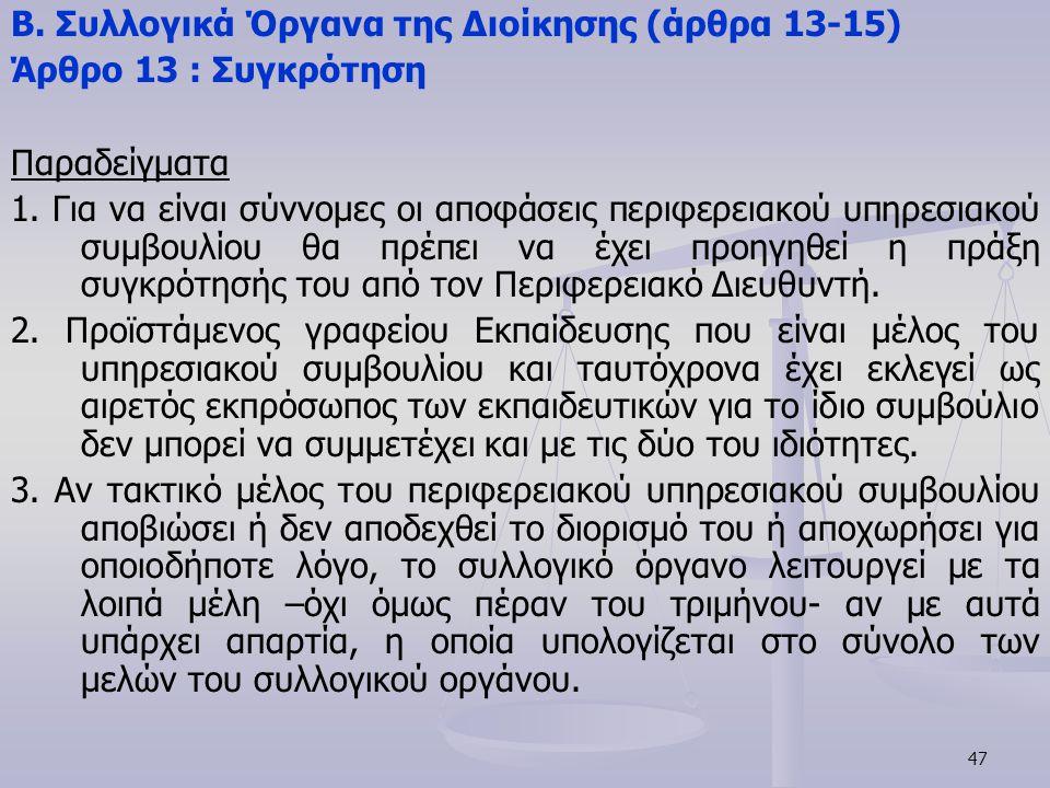 47 Β. Συλλογικά Όργανα της Διοίκησης (άρθρα 13-15) Άρθρο 13 : Συγκρότηση Παραδείγματα 1. Για να είναι σύννομες οι αποφάσεις περιφερειακού υπηρεσιακού