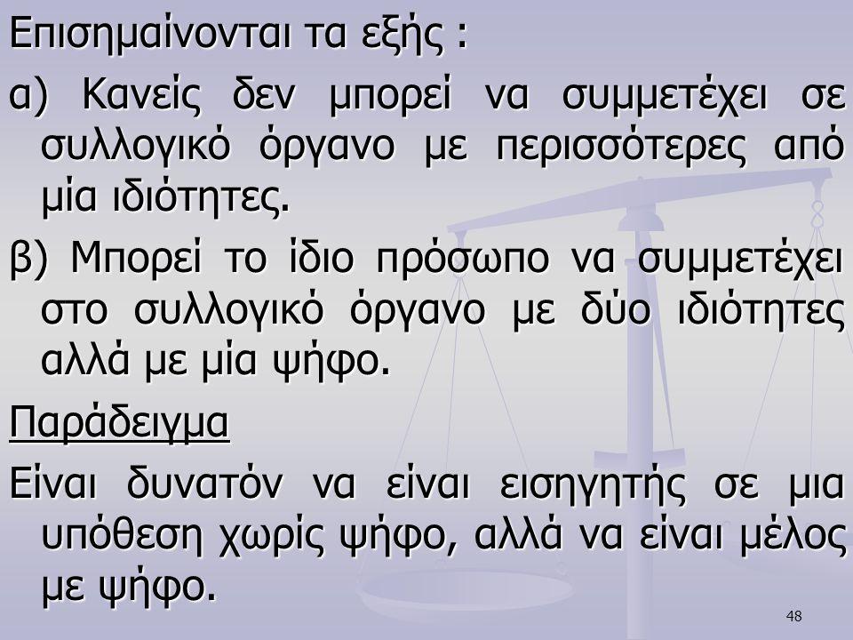 48 Επισημαίνονται τα εξής : α) Κανείς δεν μπορεί να συμμετέχει σε συλλογικό όργανο με περισσότερες από μία ιδιότητες. β) Μπορεί το ίδιο πρόσωπο να συμ