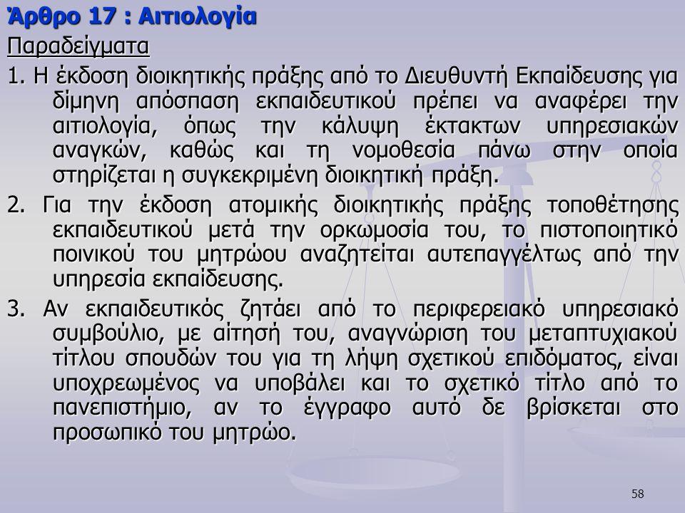 58 Άρθρο 17 : Αιτιολογία Παραδείγματα 1. Η έκδοση διοικητικής πράξης από το Διευθυντή Εκπαίδευσης για δίμηνη απόσπαση εκπαιδευτικού πρέπει να αναφέρει