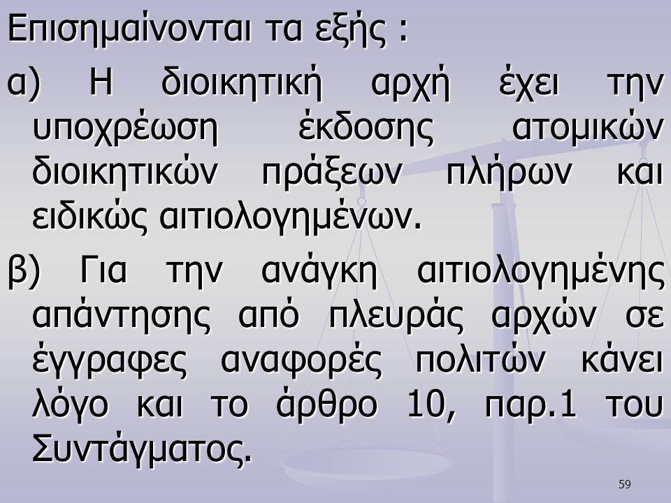 59 Επισημαίνονται τα εξής : α) Η διοικητική αρχή έχει την υποχρέωση έκδοσης ατομικών διοικητικών πράξεων πλήρων και ειδικώς αιτιολογημένων. β) Για την