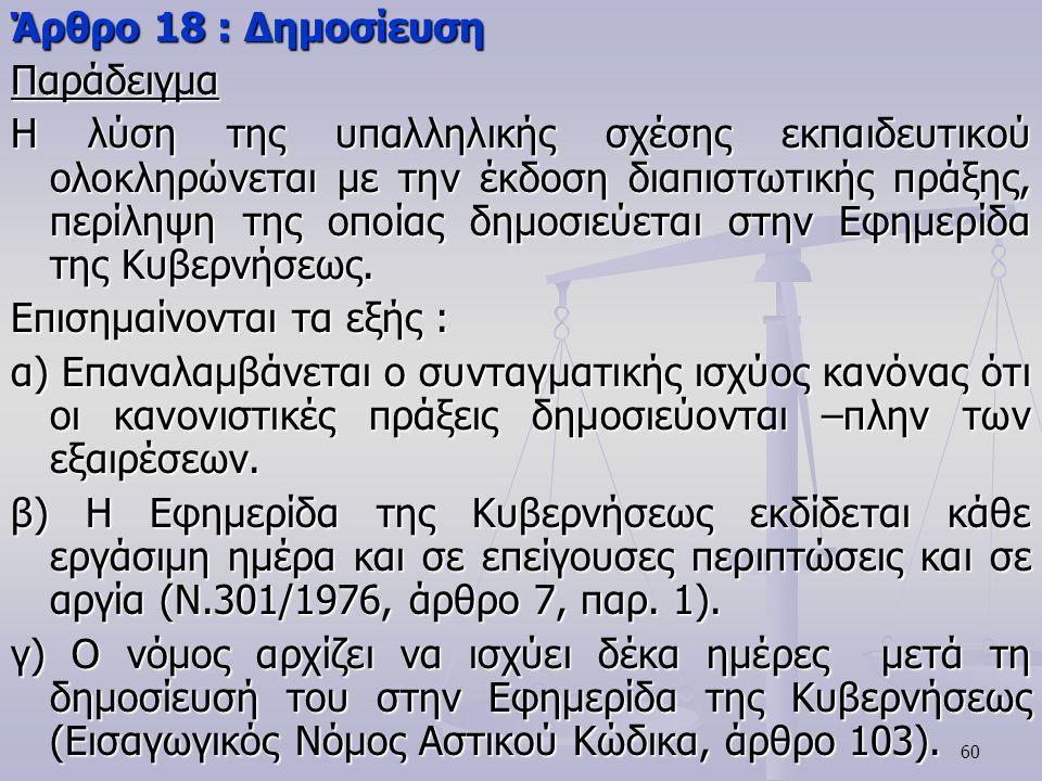 60 Άρθρο 18 : Δημοσίευση Παράδειγμα Η λύση της υπαλληλικής σχέσης εκπαιδευτικού ολοκληρώνεται με την έκδοση διαπιστωτικής πράξης, περίληψη της οποίας