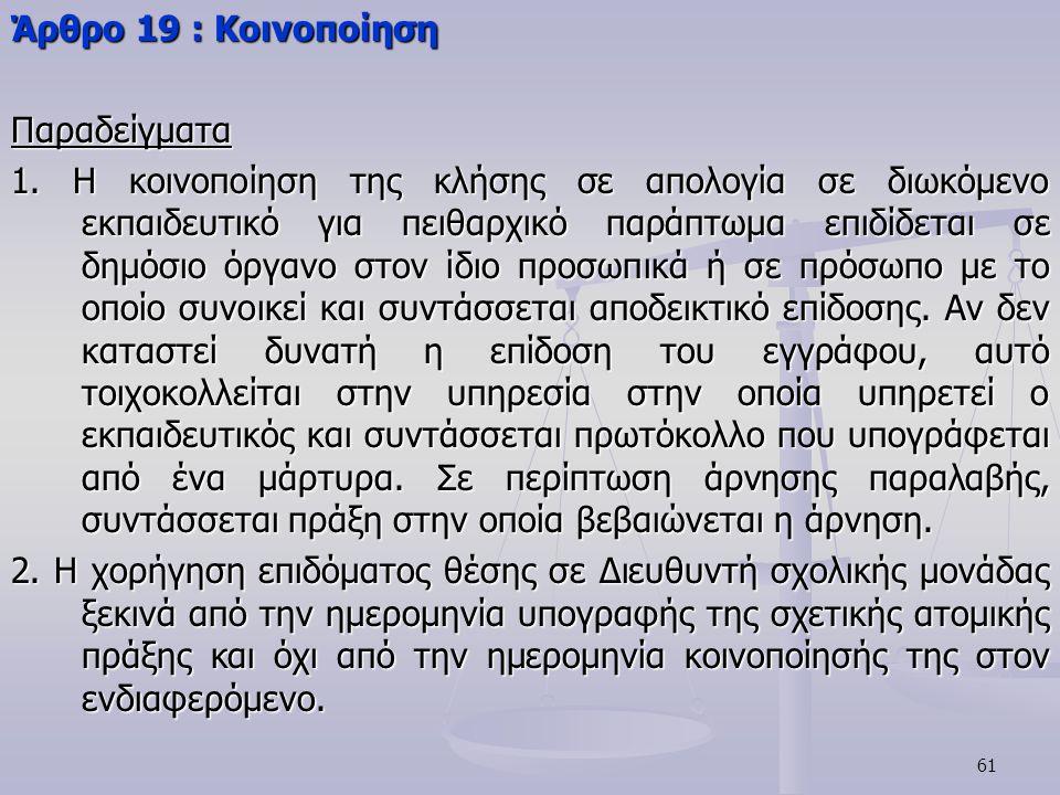 61 Άρθρο 19 : Κοινοποίηση Παραδείγματα 1. Η κοινοποίηση της κλήσης σε απολογία σε διωκόμενο εκπαιδευτικό για πειθαρχικό παράπτωμα επιδίδεται σε δημόσι