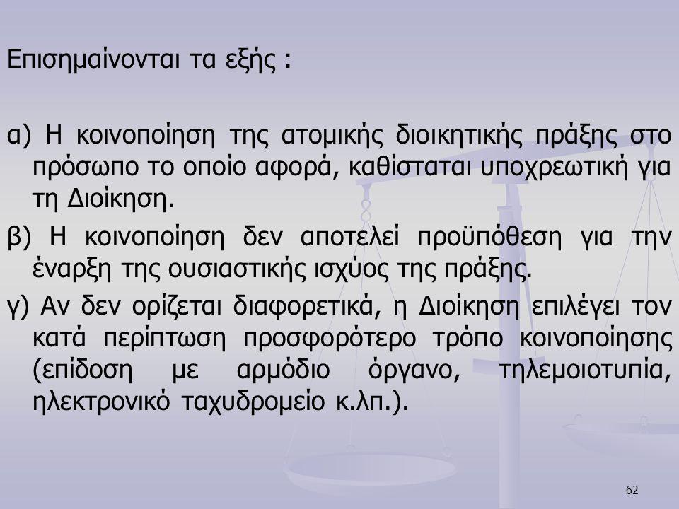 62 Επισημαίνονται τα εξής : α) Η κοινοποίηση της ατομικής διοικητικής πράξης στο πρόσωπο το οποίο αφορά, καθίσταται υποχρεωτική για τη Διοίκηση. β) Η