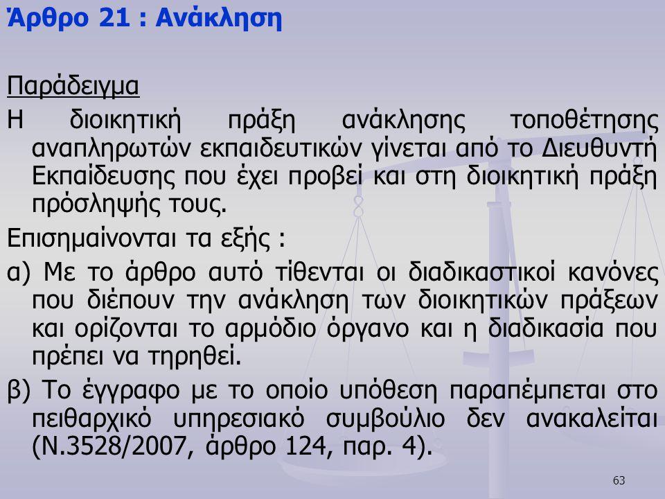 63 Άρθρο 21 : Ανάκληση Παράδειγμα Η διοικητική πράξη ανάκλησης τοποθέτησης αναπληρωτών εκπαιδευτικών γίνεται από το Διευθυντή Εκπαίδευσης που έχει προ