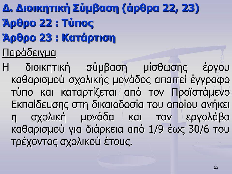 65 Δ. Διοικητική Σύμβαση (άρθρα 22, 23) Άρθρο 22 : Τύπος Άρθρο 23 : Κατάρτιση Παράδειγμα Η διοικητική σύμβαση μίσθωσης έργου καθαρισμού σχολικής μονάδ