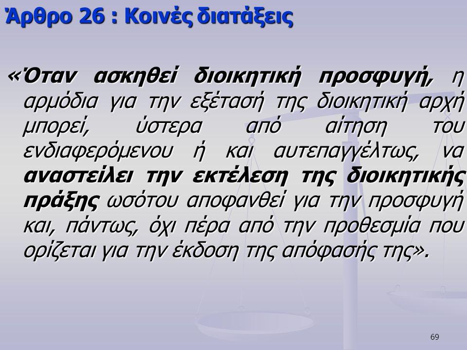 69 Άρθρο 26 : Κοινές διατάξεις «Όταν ασκηθεί διοικητική προσφυγή, η αρμόδια για την εξέτασή της διοικητική αρχή μπορεί, ύστερα από αίτηση του ενδιαφερ