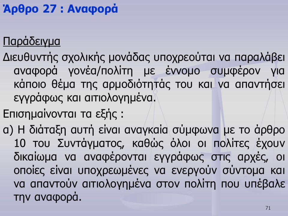 71 Άρθρο 27 : Αναφορά Παράδειγμα Διευθυντής σχολικής μονάδας υποχρεούται να παραλάβει αναφορά γονέα/πολίτη με έννομο συμφέρον για κάποιο θέμα της αρμο