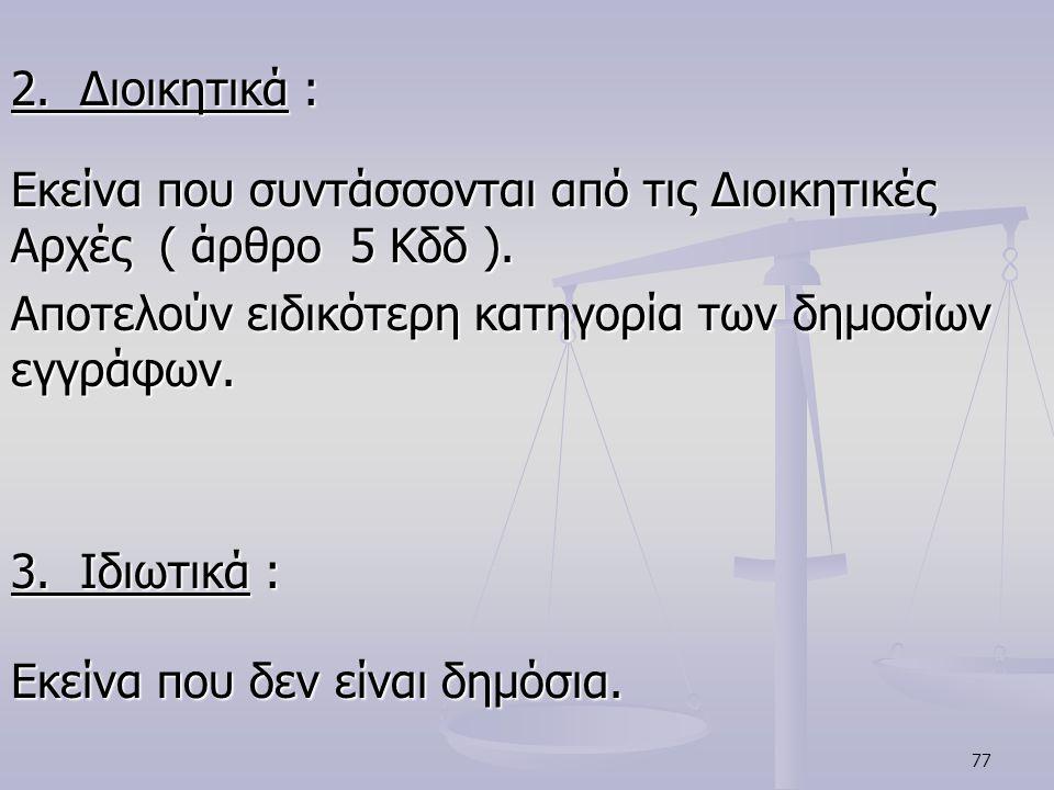 77 2. Διοικητικά : Εκείνα που συντάσσονται από τις Διοικητικές Αρχές ( άρθρο 5 Κδδ ). Αποτελούν ειδικότερη κατηγορία των δημοσίων εγγράφων. 3. Ιδιωτικ
