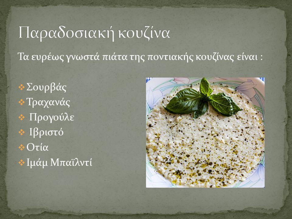 Τα ευρέως γνωστά πιάτα της ποντιακής κουζίνας είναι :  Σουρβάς  Τραχανάς  Προγούλε  Ιβριστό  Οτία  Ιμάμ Μπαϊλντί