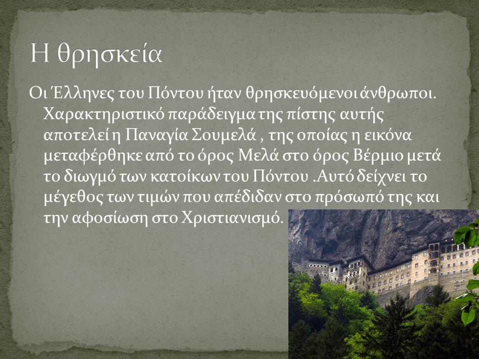 Οι Έλληνες του Πόντου ήταν θρησκευόμενοι άνθρωποι. Χαρακτηριστικό παράδειγμα της πίστης αυτής αποτελεί η Παναγία Σουμελά, της οποίας η εικόνα μεταφέρθ