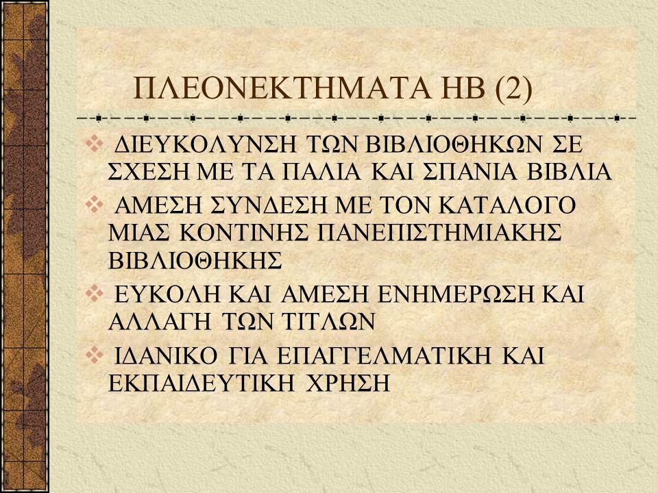 ΠΛΕΟΝΕΚΤΗΜΑΤΑ ΗΒ (2)  ΔΙΕΥΚΟΛΥΝΣΗ ΤΩΝ ΒΙΒΛΙΟΘΗΚΩΝ ΣΕ ΣΧΕΣΗ ΜΕ ΤΑ ΠΑΛΙΑ ΚΑΙ ΣΠΑΝΙΑ ΒΙΒΛΙΑ  ΑΜΕΣΗ ΣΥΝΔΕΣΗ ΜΕ ΤΟΝ ΚΑΤΑΛΟΓΟ ΜΙΑΣ ΚΟΝΤΙΝΗΣ ΠΑΝΕΠΙΣΤΗΜΙΑΚΗΣ ΒΙΒΛΙΟΘΗΚΗΣ  ΕΥΚΟΛΗ ΚΑΙ ΑΜΕΣΗ ΕΝΗΜΕΡΩΣΗ ΚΑΙ ΑΛΛΑΓΗ ΤΩΝ ΤΙΤΛΩΝ  ΙΔΑΝΙΚΟ ΓΙΑ ΕΠΑΓΓΕΛΜΑΤΙΚΗ ΚΑΙ ΕΚΠΑΙΔΕΥΤΙΚΗ ΧΡΗΣΗ