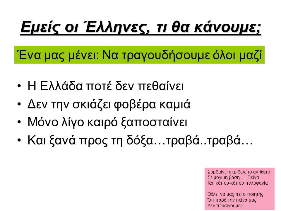 Εμείς οι Έλληνες, τι θα κάνουμε; Η Ελλάδα ποτέ δεν πεθαίνει Δεν την σκιάζει φοβέρα καμιά Μόνο λίγο καιρό ξαποσταίνει Και ξανά προς τη δόξα…τραβά..τραβ