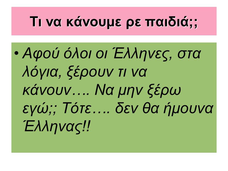 Τι να κάνουμε ρε παιδιά;; Αφού όλοι οι Έλληνες, στα λόγια, ξέρουν τι να κάνουν…. Να μην ξέρω εγώ;; Τότε…. δεν θα ήμουνα Έλληνας!!