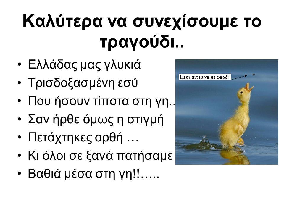 Καλύτερα να συνεχίσουμε το τραγούδι.. Ελλάδας μας γλυκιά Τρισδοξασμένη εσύ Που ήσουν τίποτα στη γη.. Σαν ήρθε όμως η στιγμή Πετάχτηκες ορθή … Κι όλοι