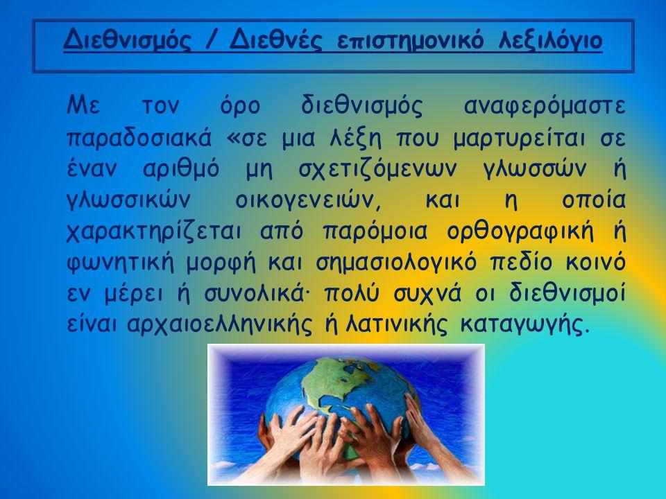 Διεθνισμός / Διεθνές επιστημονικό λεξιλόγιο Mε τον όρο διεθνισμός αναφερόμαστε παραδοσιακά «σε μια λέξη που μαρτυρείται σε έναν αριθμό μη σχετιζόμενων