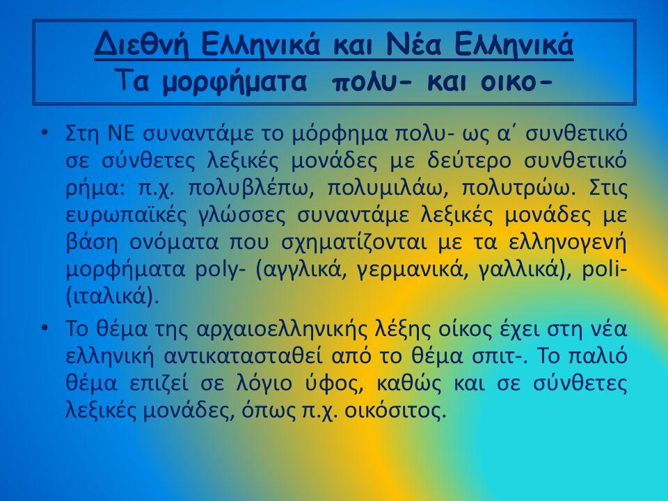 Διεθνή Ελληνικά και Νέα Ελληνικά Tα μορφήματα πολυ- και οικο- Στη ΝΕ συναντάμε το μόρφημα πολυ- ως α΄ συνθετικό σε σύνθετες λεξικές μονάδες με δεύτερο