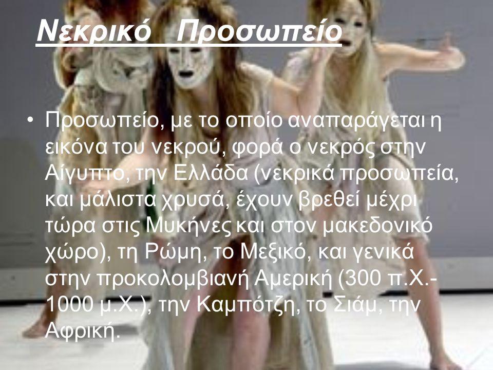 Νεκρικό Προσωπείο Προσωπείο, με το οποίο αναπαράγεται η εικόνα του νεκρού, φορά ο νεκρός στην Αίγυπτο, την Ελλάδα (νεκρικά προσωπεία, και μάλιστα χρυσά, έχουν βρεθεί μέχρι τώρα στις Μυκήνες και στον μακεδονικό χώρο), τη Ρώμη, το Μεξικό, και γενικά στην προκολομβιανή Αμερική (300 π.Χ.- 1000 μ.Χ.), την Καμπότζη, το Σιάμ, την Αφρική.
